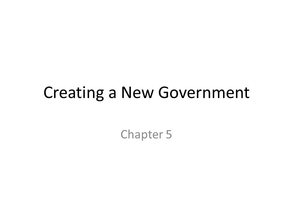 Creating a New Government Chapter 5