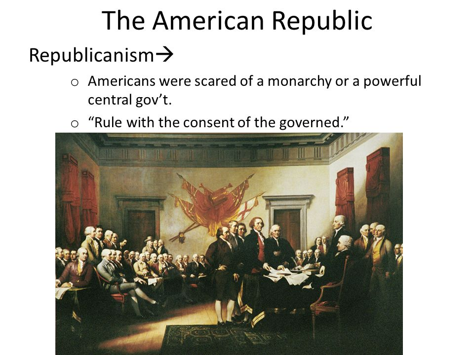 The American Republic Republicanism o Americans were scared of a monarchy or a powerful central govt. o Rule with the consent of the governed.