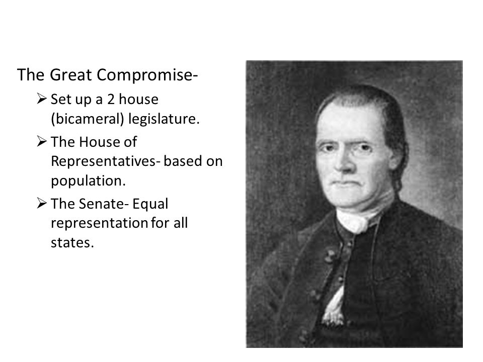 The Great Compromise- Set up a 2 house (bicameral) legislature. The House of Representatives- based on population. The Senate- Equal representation fo