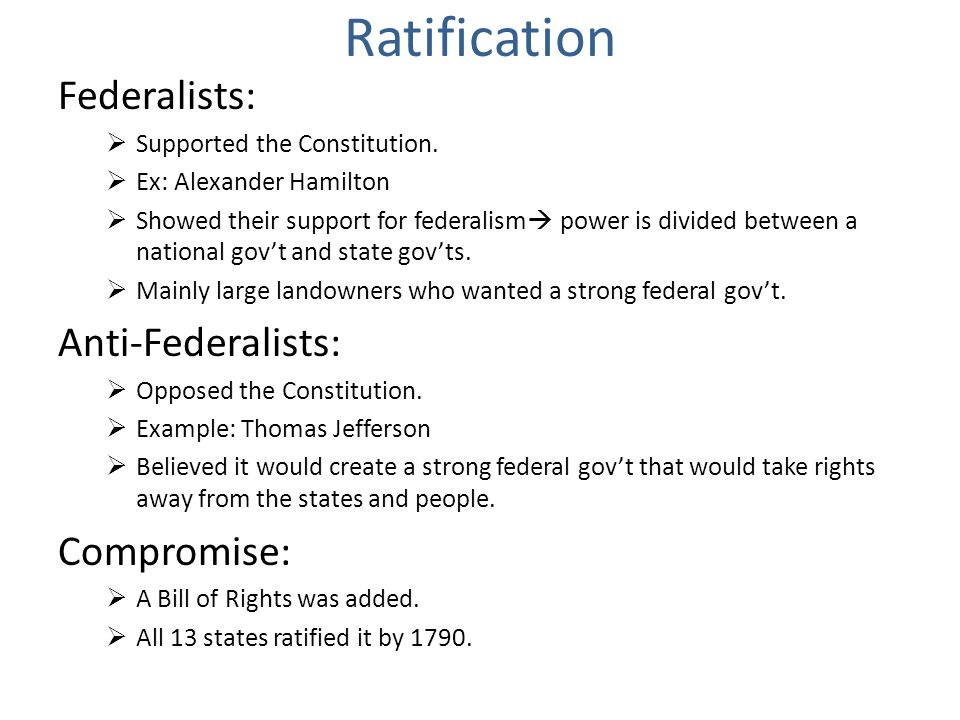 Ratification Federalists: Supported the Constitution. Ex: Alexander Hamilton Showed their support for federalism power is divided between a national g