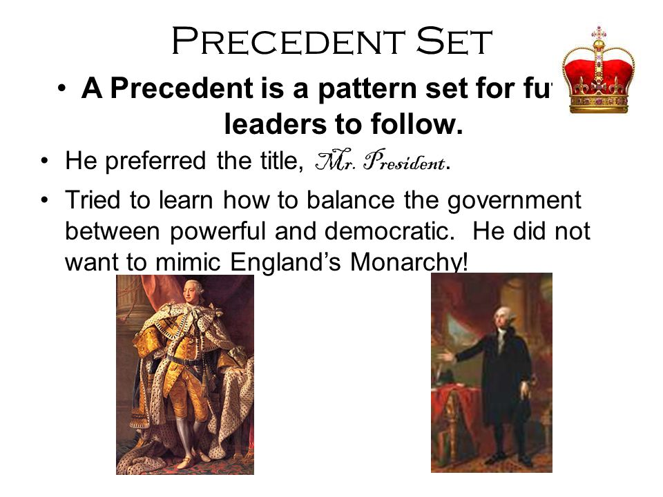 Precedent Set A Precedent is a pattern set for future leaders to follow. He preferred the title, Mr. President. Tried to learn how to balance the gove