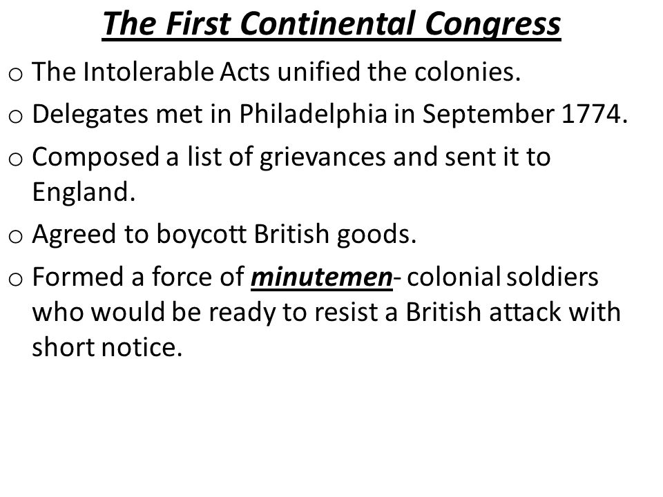 The First Continental Congress o The Intolerable Acts unified the colonies. o Delegates met in Philadelphia in September 1774. o Composed a list of gr