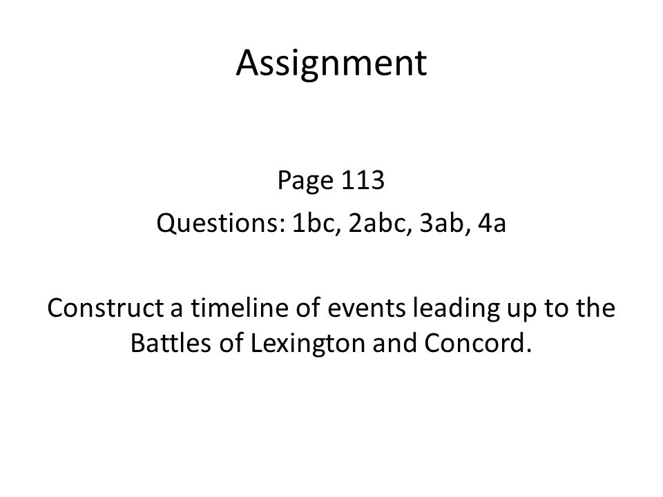 Assignment Page 113 Questions: 1bc, 2abc, 3ab, 4a Construct a timeline of events leading up to the Battles of Lexington and Concord.