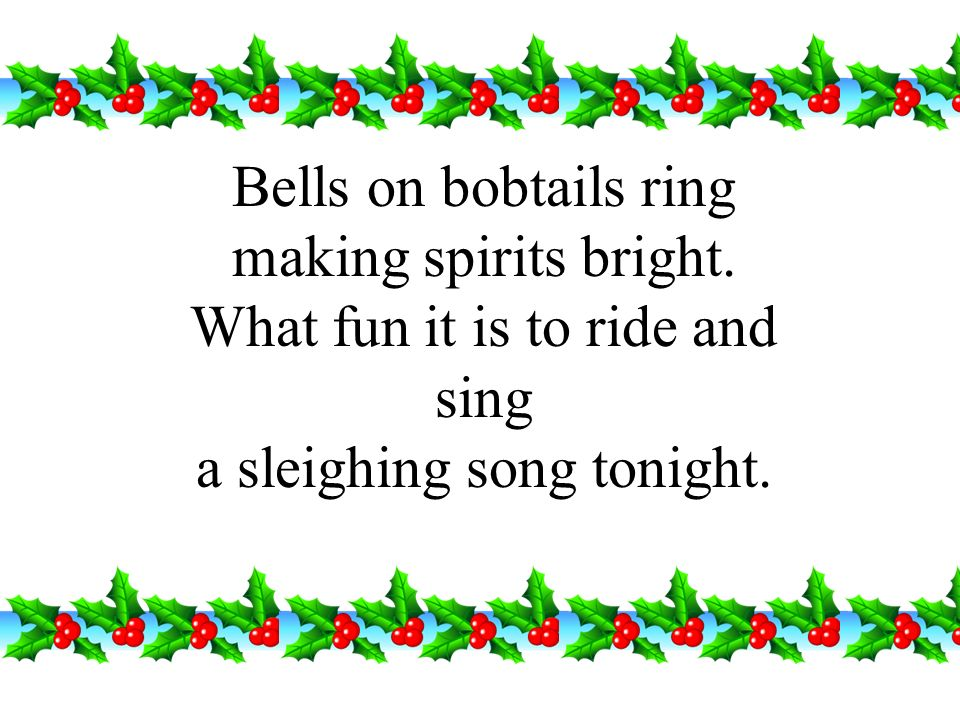 Bells on bobtails ring making spirits bright. What fun it is to ride and sing a sleighing song tonight.