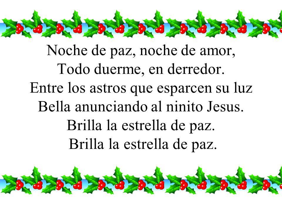 Noche de paz, noche de amor, Todo duerme, en derredor. Entre los astros que esparcen su luz Bella anunciando al ninito Jesus. Brilla la estrella de pa