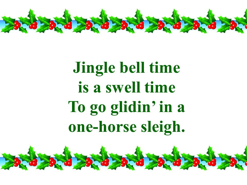 Jingle bell time is a swell time To go glidin in a one-horse sleigh.