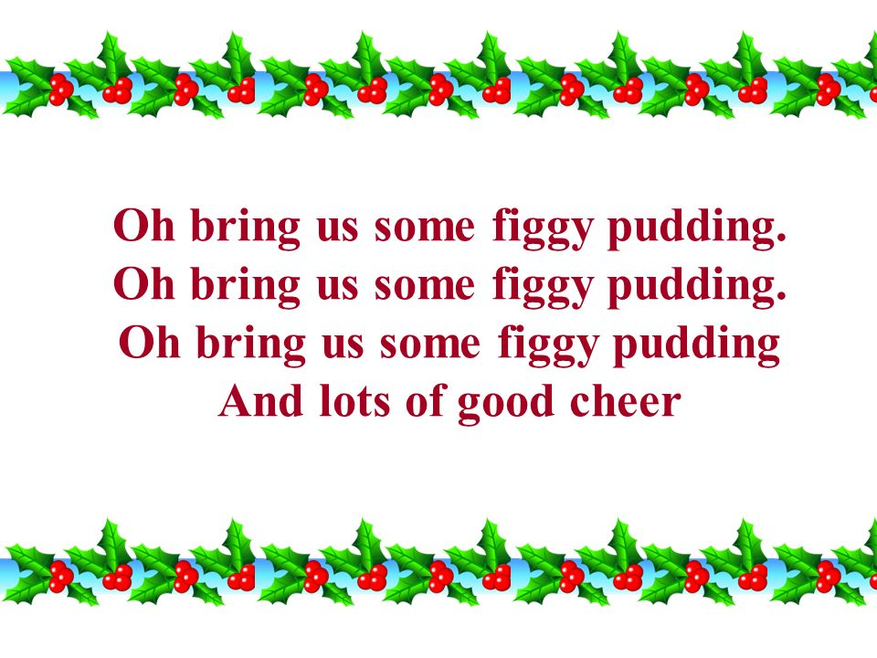 Oh bring us some figgy pudding. Oh bring us some figgy pudding. Oh bring us some figgy pudding And lots of good cheer