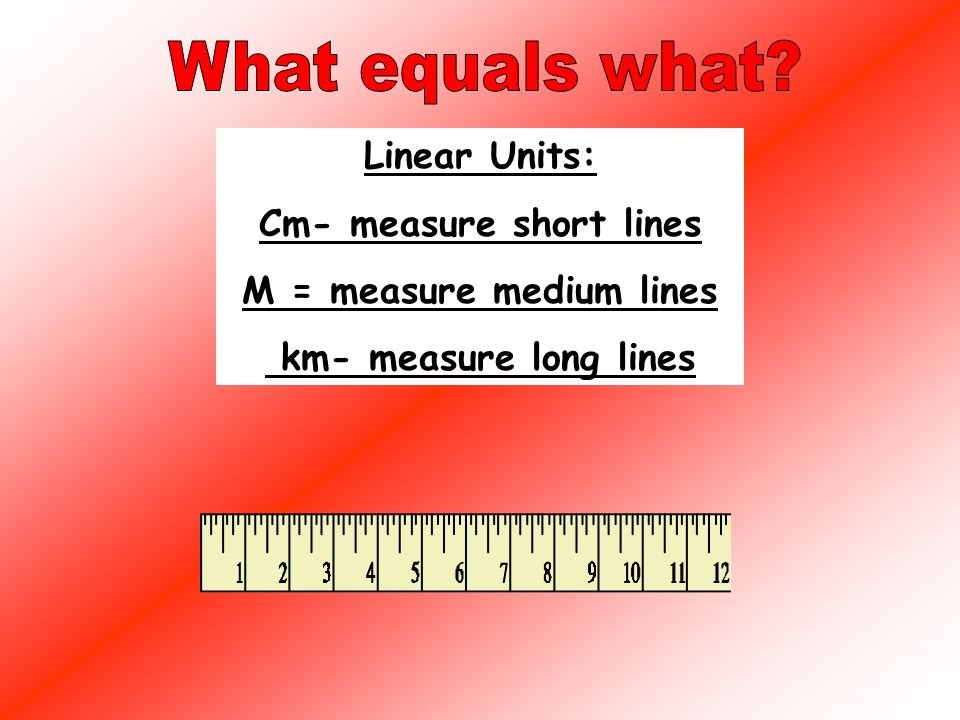 Linear Units: 12 inches = 1 foot 3 feet = 1 yd 36in = 1 yd 5280ft = 1 mile