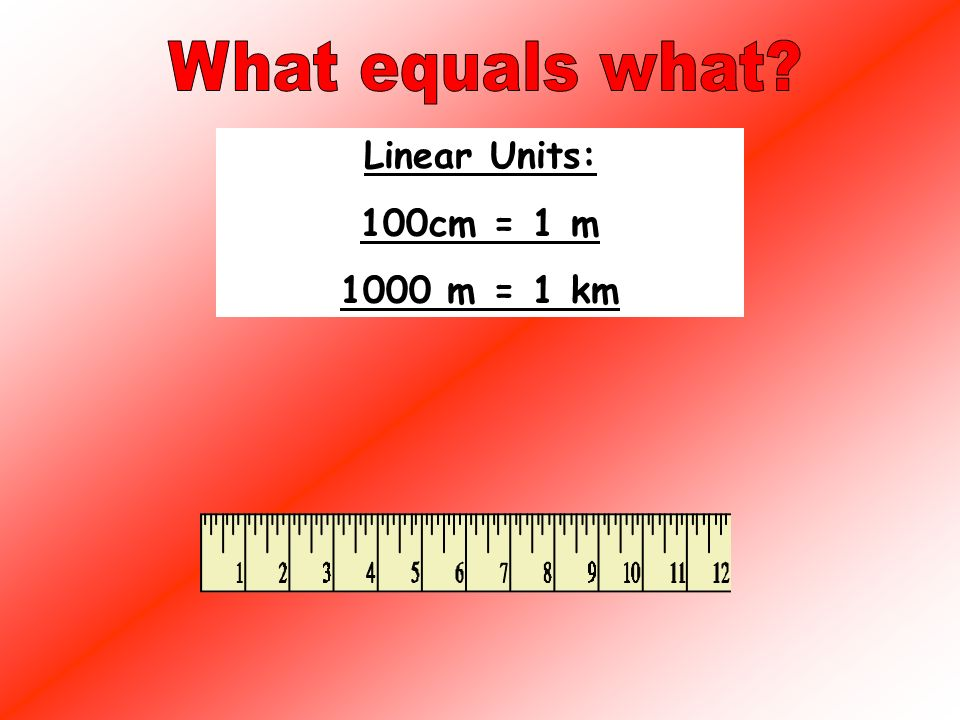 Linear Units: Cm- measure short lines M = measure medium lines km- measure long lines