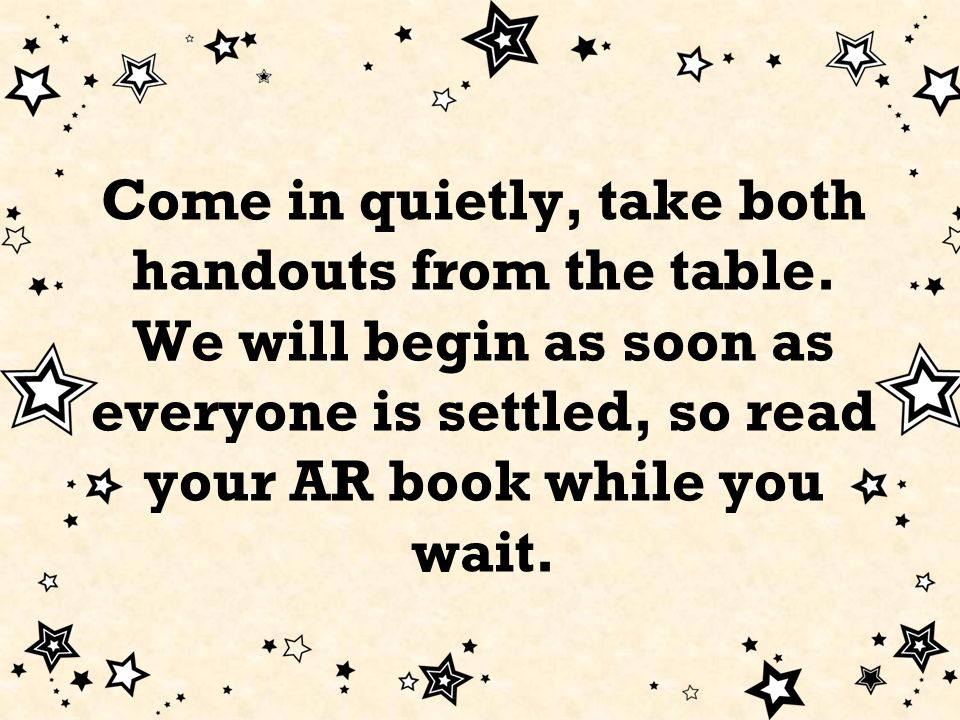 Come in quietly, take both handouts from the table.