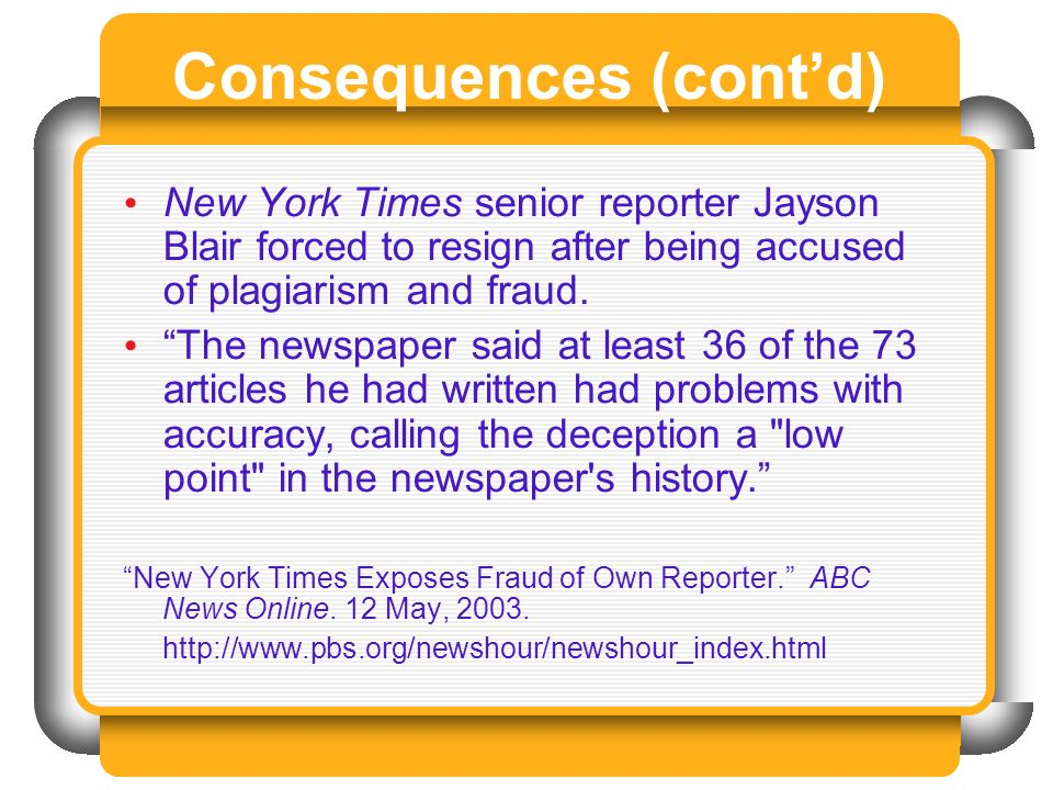 Consequences (contd) New York Times senior reporter Jayson Blair forced to resign after being accused of plagiarism and fraud. The newspaper said at l