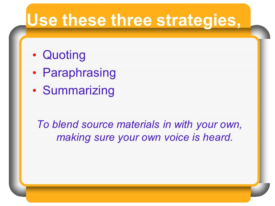 Use these three strategies, Quoting Paraphrasing Summarizing To blend source materials in with your own, making sure your own voice is heard.