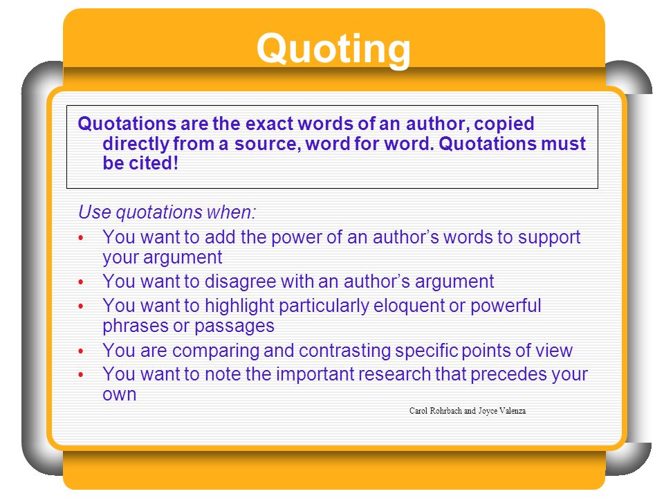 Quoting Quotations are the exact words of an author, copied directly from a source, word for word. Quotations must be cited! Use quotations when: You