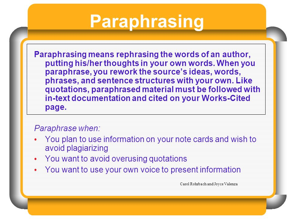 Paraphrasing Paraphrasing means rephrasing the words of an author, putting his/her thoughts in your own words. When you paraphrase, you rework the sou