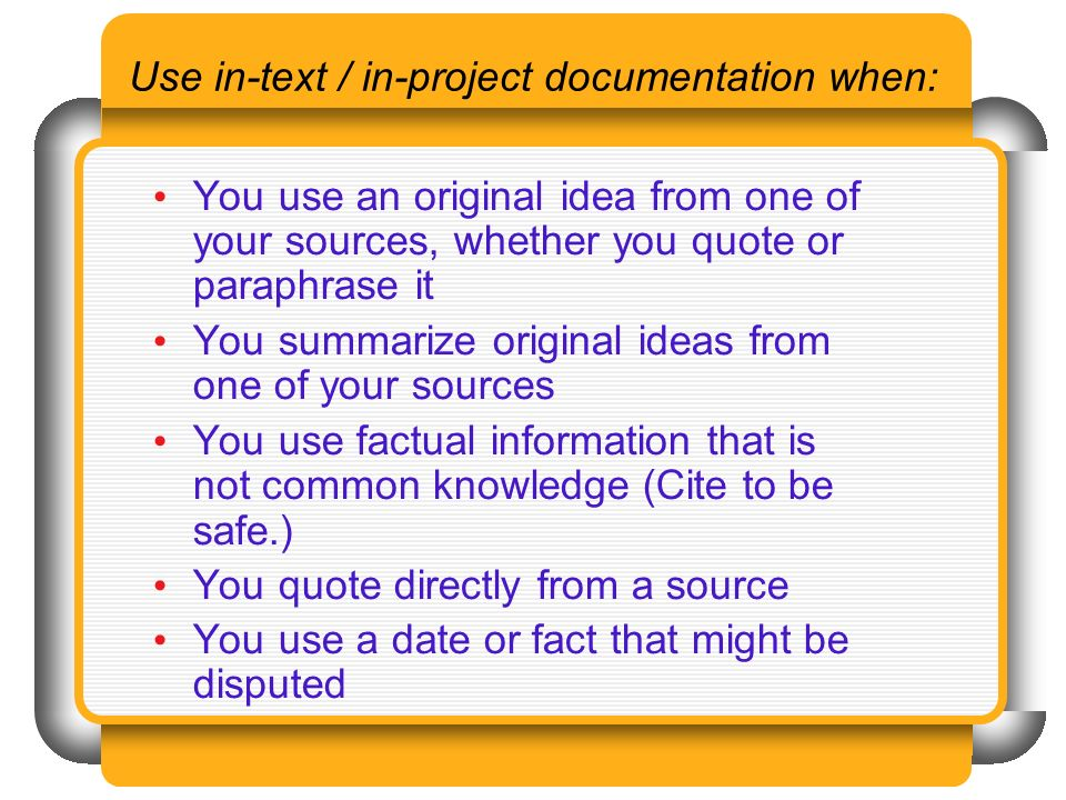 Use in-text / in-project documentation when: You use an original idea from one of your sources, whether you quote or paraphrase it You summarize original ideas from one of your sources You use factual information that is not common knowledge (Cite to be safe.) You quote directly from a source You use a date or fact that might be disputed
