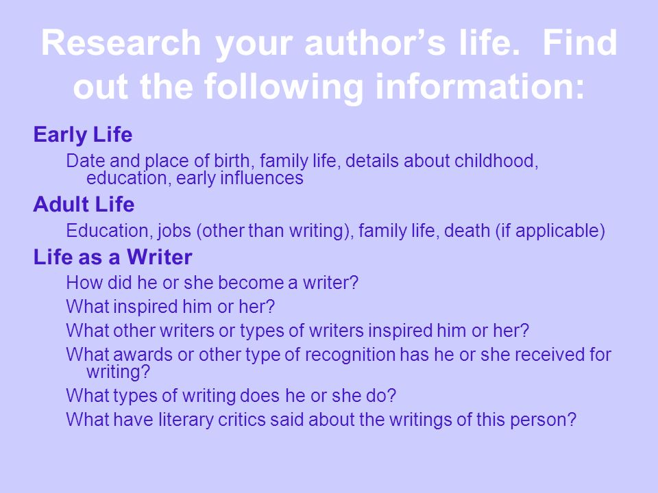 Research your authors life. Find out the following information: Early Life Date and place of birth, family life, details about childhood, education, e