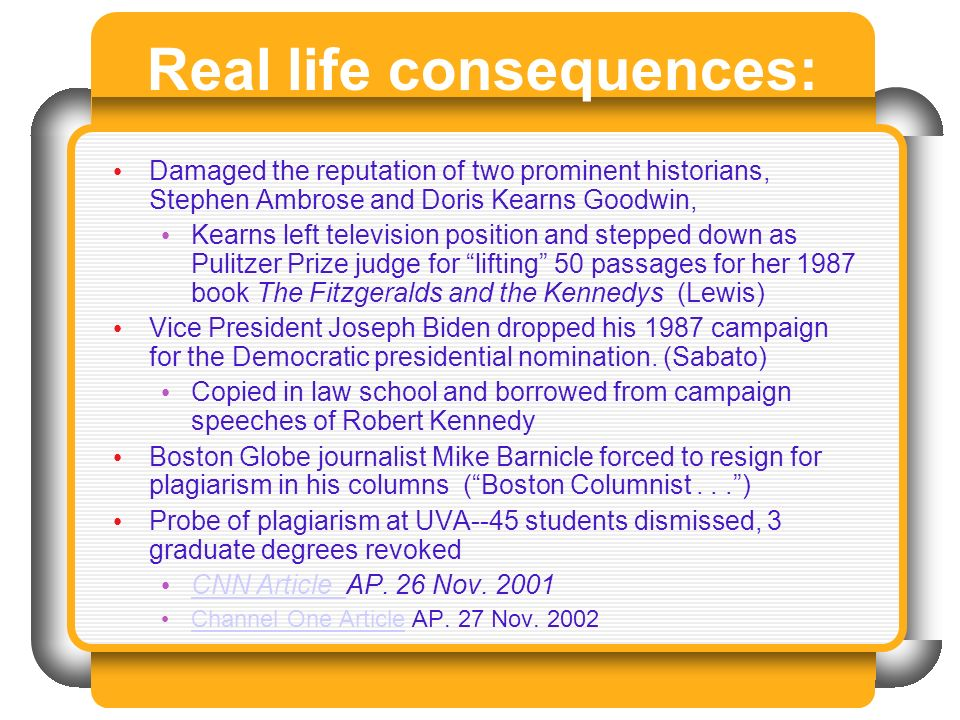 Real life consequences: Damaged the reputation of two prominent historians, Stephen Ambrose and Doris Kearns Goodwin, Kearns left television position and stepped down as Pulitzer Prize judge for lifting 50 passages for her 1987 book The Fitzgeralds and the Kennedys (Lewis) Vice President Joseph Biden dropped his 1987 campaign for the Democratic presidential nomination.