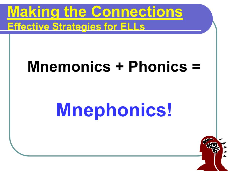 Making the Connections Effective Strategies for ELLs Mnemonics + Phonics = Mnephonics!