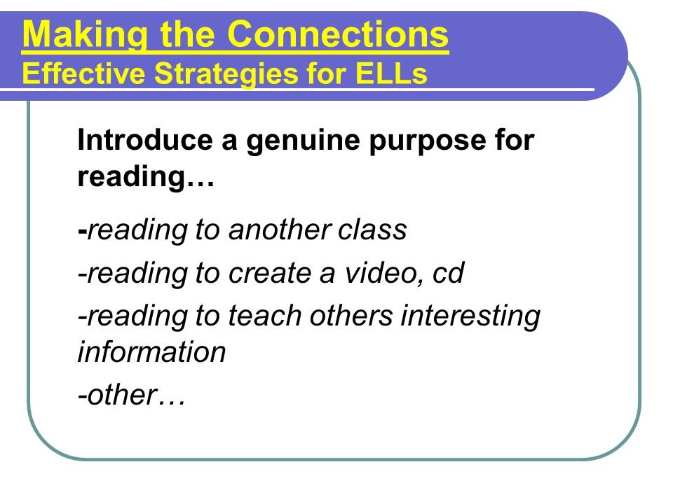 Making the Connections Effective Strategies for ELLs Introduce a genuine purpose for reading… -reading to another class -reading to create a video, cd -reading to teach others interesting information -other…
