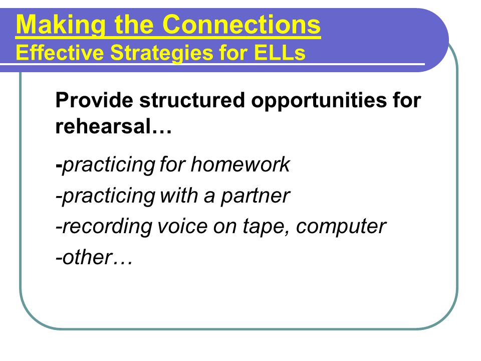 Making the Connections Effective Strategies for ELLs Provide structured opportunities for rehearsal… -practicing for homework -practicing with a partner -recording voice on tape, computer -other…