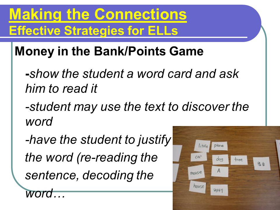 Making the Connections Effective Strategies for ELLs Money in the Bank/Points Game -show the student a word card and ask him to read it -student may use the text to discover the word -have the student to justify the word (re-reading the sentence, decoding the word…