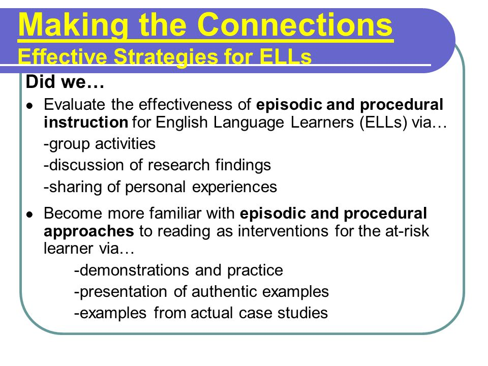 Making the Connections Effective Strategies for ELLs Did we… Evaluate the effectiveness of episodic and procedural instruction for English Language Learners (ELLs) via… -group activities -discussion of research findings -sharing of personal experiences Become more familiar with episodic and procedural approaches to reading as interventions for the at-risk learner via… -demonstrations and practice -presentation of authentic examples -examples from actual case studies