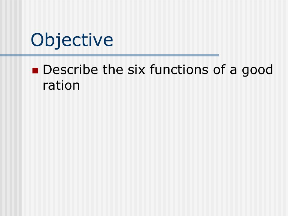 Objective Describe the six functions of a good ration