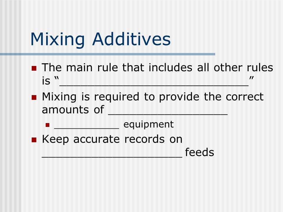Mixing Additives The main rule that includes all other rules is ___________________________ Mixing is required to provide the correct amounts of _________________ ___________ equipment Keep accurate records on ____________________ feeds