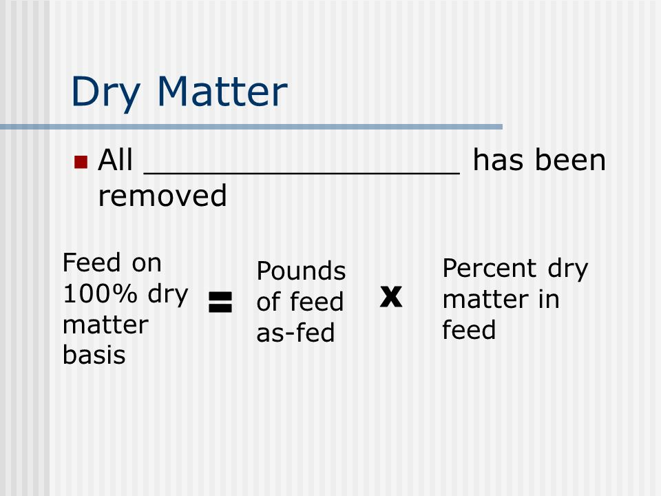 Dry Matter All _________________ has been removed Feed on 100% dry matter basis Pounds of feed as-fed Percent dry matter in feed