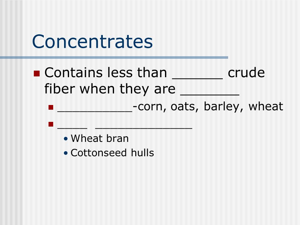 Concentrates Contains less than ______ crude fiber when they are _______ __________-corn, oats, barley, wheat ____ _____________ Wheat bran Cottonseed hulls