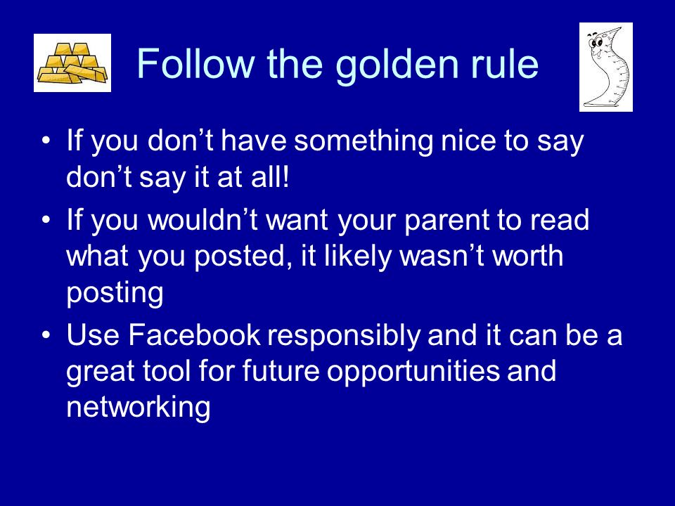 Follow the golden rule If you dont have something nice to say dont say it at all.