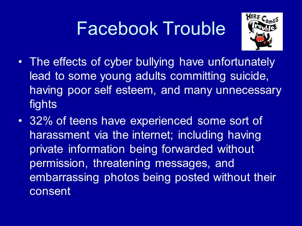 Facebook Trouble The effects of cyber bullying have unfortunately lead to some young adults committing suicide, having poor self esteem, and many unnecessary fights 32% of teens have experienced some sort of harassment via the internet; including having private information being forwarded without permission, threatening messages, and embarrassing photos being posted without their consent