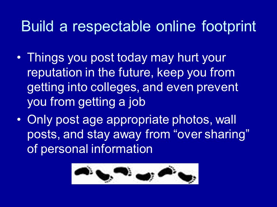 Build a respectable online footprint Things you post today may hurt your reputation in the future, keep you from getting into colleges, and even prevent you from getting a job Only post age appropriate photos, wall posts, and stay away from over sharing of personal information