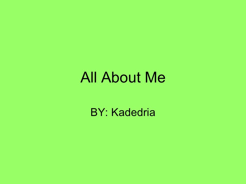 All About Me BY: Kadedria