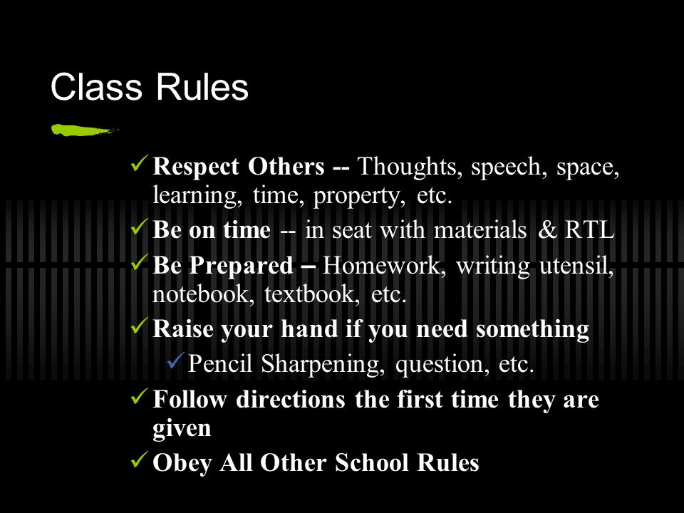 Class Rules Respect Others -- Thoughts, speech, space, learning, time, property, etc. Be on time -- in seat with materials & RTL Be Prepared – Homewor