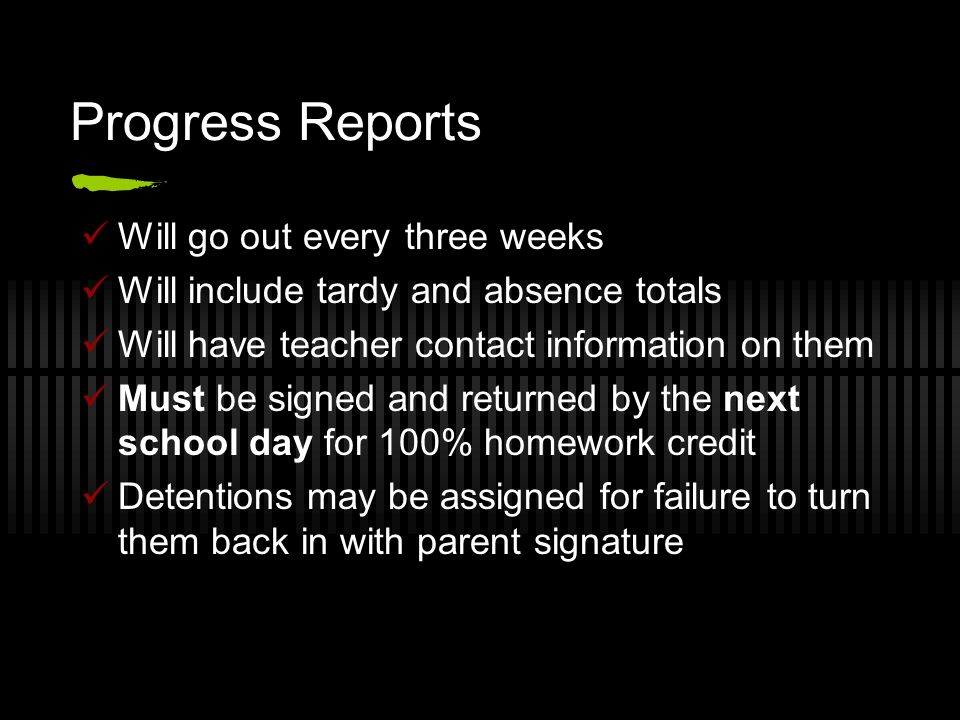 Progress Reports Will go out every three weeks Will include tardy and absence totals Will have teacher contact information on them Must be signed and