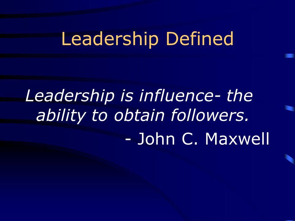 Leadership Defined Leadership is influence- the ability to obtain followers. - John C. Maxwell