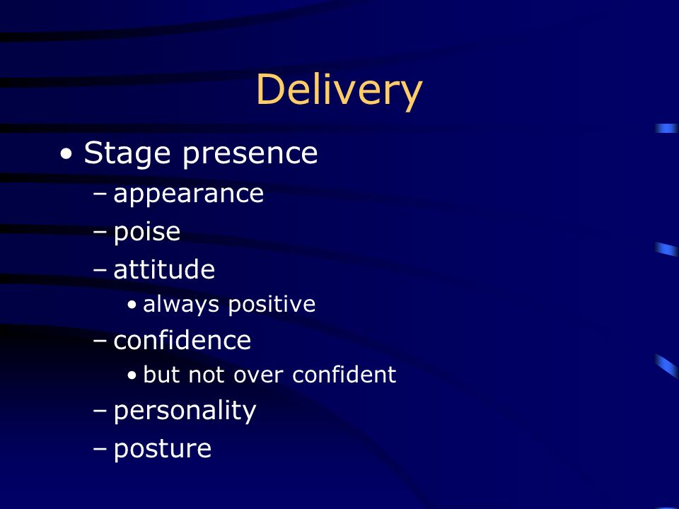 Delivery Stage presence –appearance –poise –attitude always positive –confidence but not over confident –personality –posture