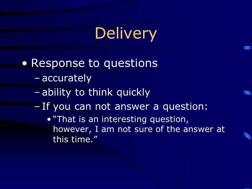 Delivery Response to questions –accurately –ability to think quickly –If you can not answer a question: That is an interesting question, however, I am