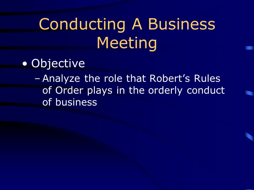 Conducting A Business Meeting Objective –Analyze the role that Roberts Rules of Order plays in the orderly conduct of business