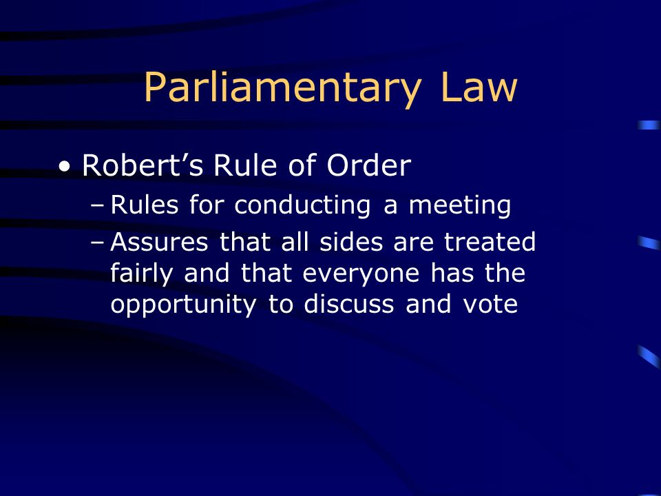 Parliamentary Law Roberts Rule of Order –Rules for conducting a meeting –Assures that all sides are treated fairly and that everyone has the opportuni