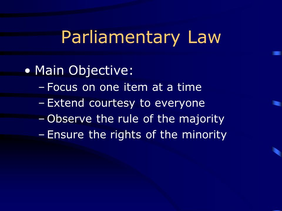 Parliamentary Law Main Objective: –Focus on one item at a time –Extend courtesy to everyone –Observe the rule of the majority –Ensure the rights of th