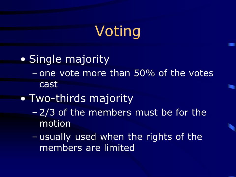 Voting Single majority –one vote more than 50% of the votes cast Two-thirds majority –2/3 of the members must be for the motion –usually used when the