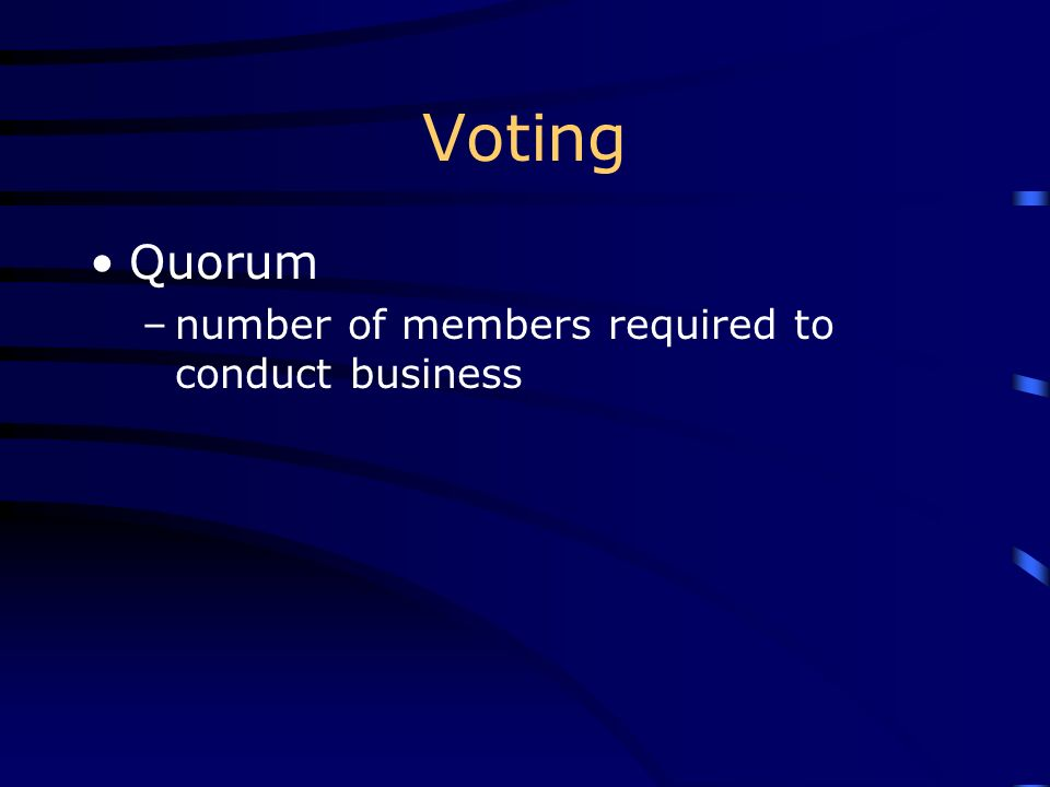 Voting Quorum –number of members required to conduct business