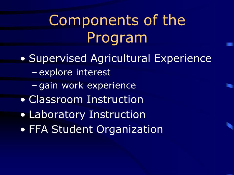 Components of the Program Supervised Agricultural Experience –explore interest –gain work experience Classroom Instruction Laboratory Instruction FFA