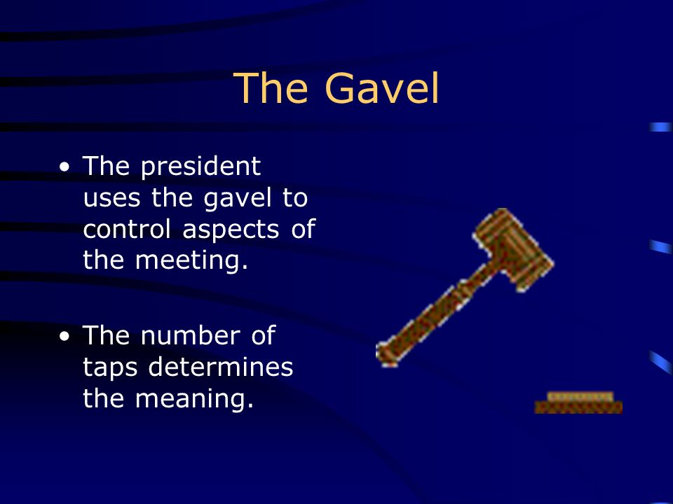 The Gavel The president uses the gavel to control aspects of the meeting. The number of taps determines the meaning.