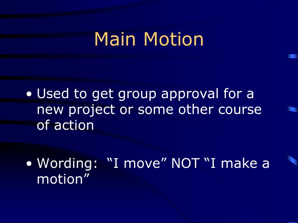 Main Motion Used to get group approval for a new project or some other course of action Wording: I move NOT I make a motion