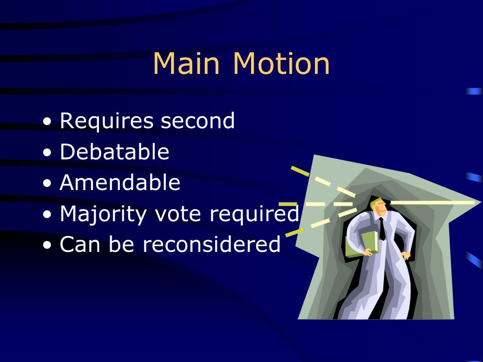 Main Motion Requires second Debatable Amendable Majority vote required Can be reconsidered
