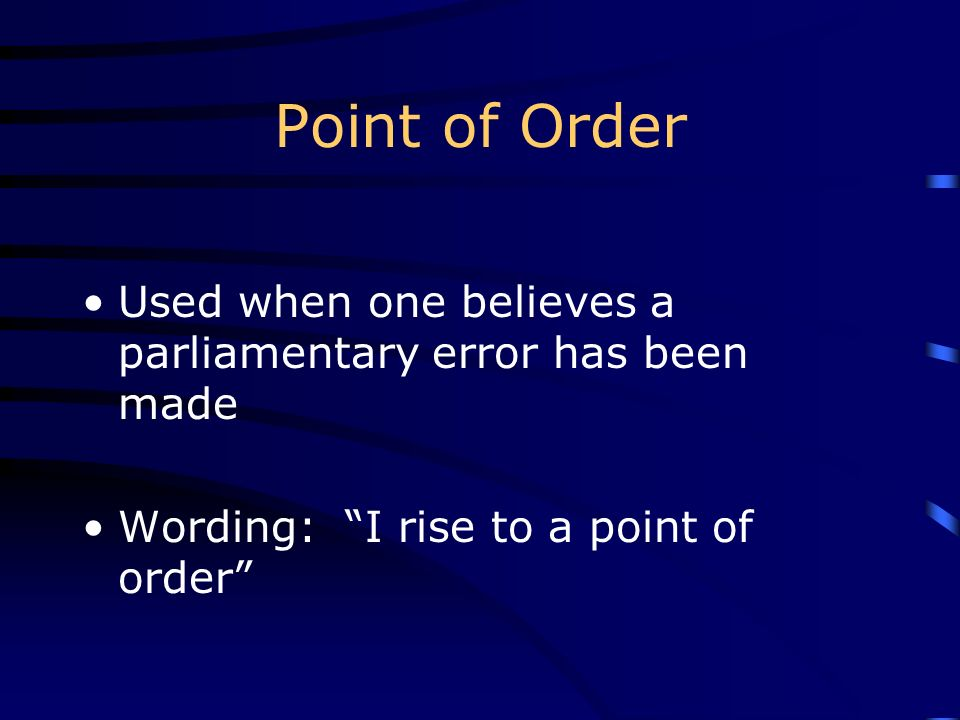 Point of Order Used when one believes a parliamentary error has been made Wording: I rise to a point of order