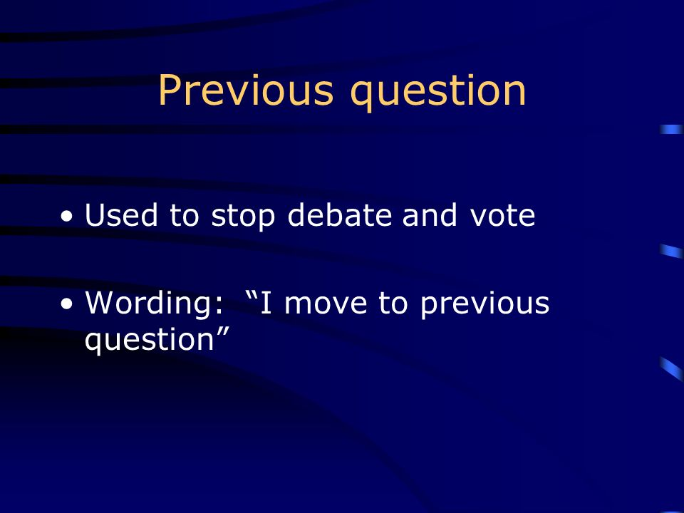 Previous question Used to stop debate and vote Wording: I move to previous question